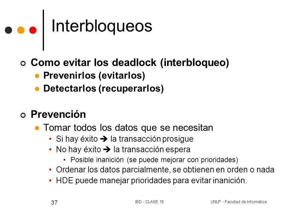 UNLP - Facultad de InformáticaIBD - CLASE 18 37 Interbloqueos Como evitar los deadlock (interbloqueo) Prevenirlos (evitarlos) Detectarlos (recuperarlo