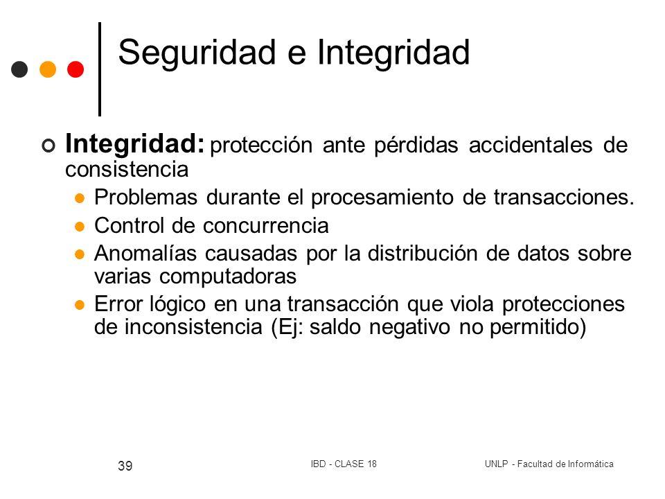 UNLP - Facultad de InformáticaIBD - CLASE 18 39 Seguridad e Integridad Integridad: protección ante pérdidas accidentales de consistencia Problemas dur