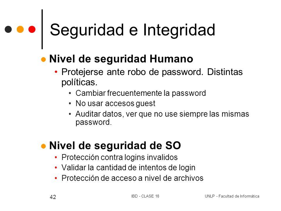 UNLP - Facultad de InformáticaIBD - CLASE 18 42 Seguridad e Integridad Nivel de seguridad Humano Protejerse ante robo de password. Distintas políticas