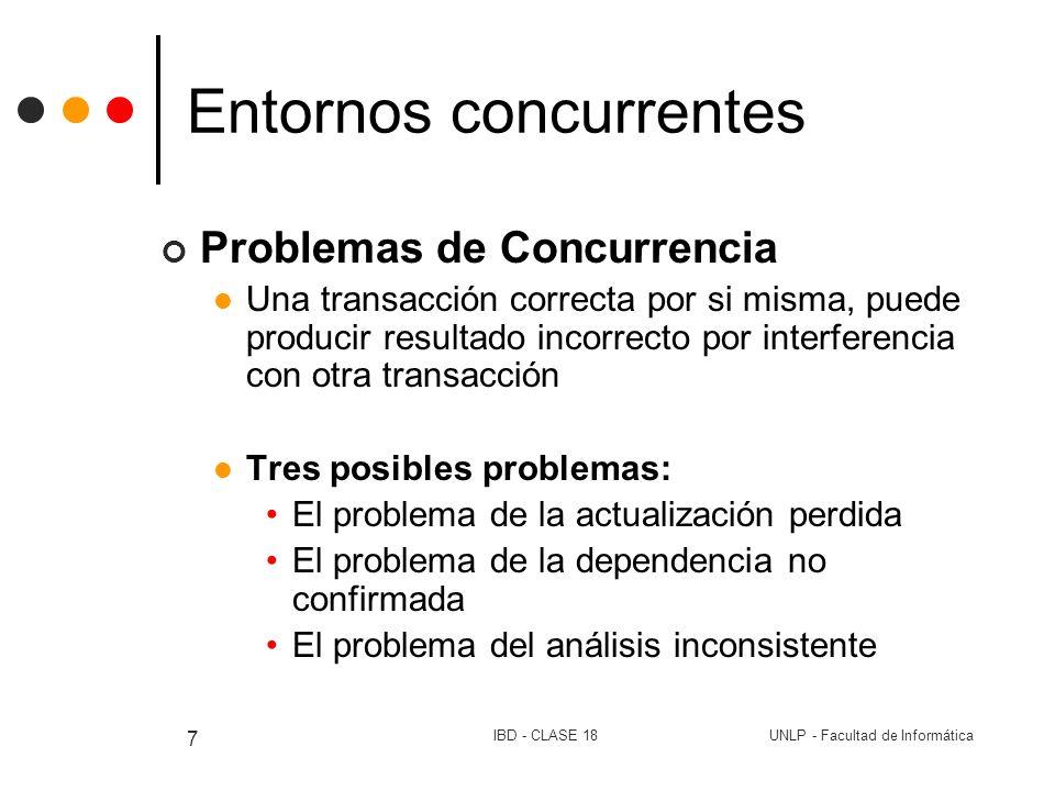 UNLP - Facultad de InformáticaIBD - CLASE 18 7 Entornos concurrentes Problemas de Concurrencia Una transacción correcta por si misma, puede producir r