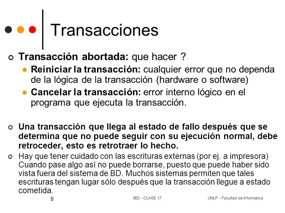 UNLP - Facultad de InformáticaIBD - CLASE 17 10 Transacciones Modelo de transacción READ ( A, a1) a1 := a1 – 100; WRITE( A, a1) READ (B, b1) b1 := b1 + 100; WRITE(B, b1) INPUT(X) traer a memoria el bloque de datos que contiene el dato X OUTPUT(X) escribir en el disco el bloque que contiene el dato X Uso de transacciones: En sistemas monousuario En sistemas concurrentes En sistemas distribuidos