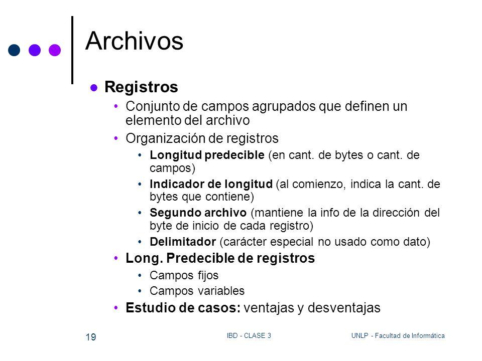 UNLP - Facultad de InformáticaIBD - CLASE 3 19 Archivos Registros Conjunto de campos agrupados que definen un elemento del archivo Organización de reg