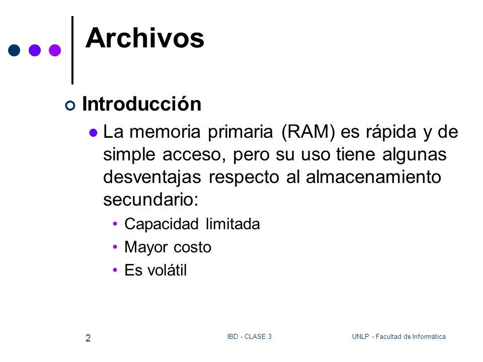 UNLP - Facultad de InformáticaIBD - CLASE 3 2 Archivos Introducción La memoria primaria (RAM) es rápida y de simple acceso, pero su uso tiene algunas