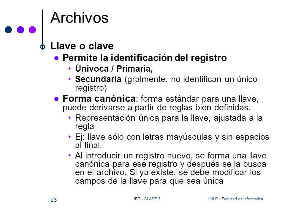 UNLP - Facultad de InformáticaIBD - CLASE 3 23 Archivos Llave o clave Permite la identificación del registro Únivoca / Primaria, Secundaria (gralmente