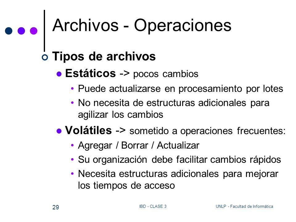 UNLP - Facultad de InformáticaIBD - CLASE 3 29 Archivos - Operaciones Tipos de archivos Estáticos -> pocos cambios Puede actualizarse en procesamiento