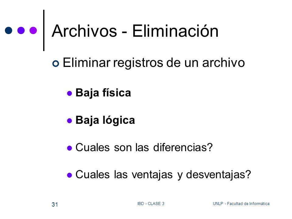 UNLP - Facultad de InformáticaIBD - CLASE 3 31 Archivos - Eliminación Eliminar registros de un archivo Baja física Baja lógica Cuales son las diferenc