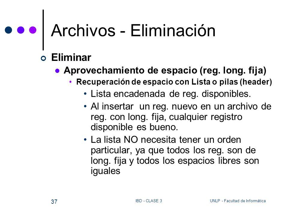 UNLP - Facultad de InformáticaIBD - CLASE 3 37 Archivos - Eliminación Eliminar Aprovechamiento de espacio (reg. long. fija) Recuperación de espacio co
