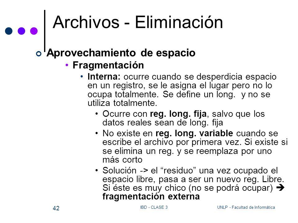 UNLP - Facultad de InformáticaIBD - CLASE 3 42 Archivos - Eliminación Aprovechamiento de espacio Fragmentación Interna: ocurre cuando se desperdicia e