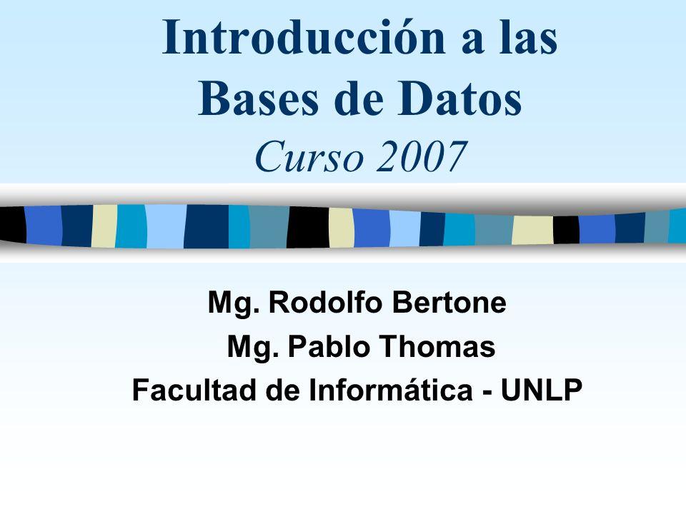 Introducción a las Bases de Datos Curso 2007 Mg. Rodolfo Bertone Mg. Pablo Thomas Facultad de Informática - UNLP