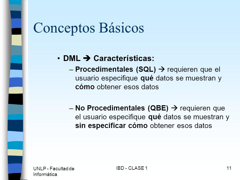 UNLP - Facultad de Informática IBD - CLASE 111 Conceptos Básicos DML Características: –Procedimentales (SQL) requieren que el usuario especifique qué