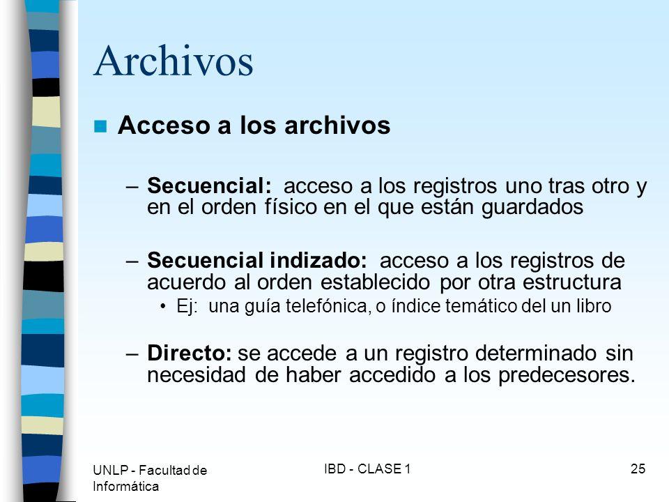 UNLP - Facultad de Informática IBD - CLASE 125 Archivos Acceso a los archivos –Secuencial: acceso a los registros uno tras otro y en el orden físico e