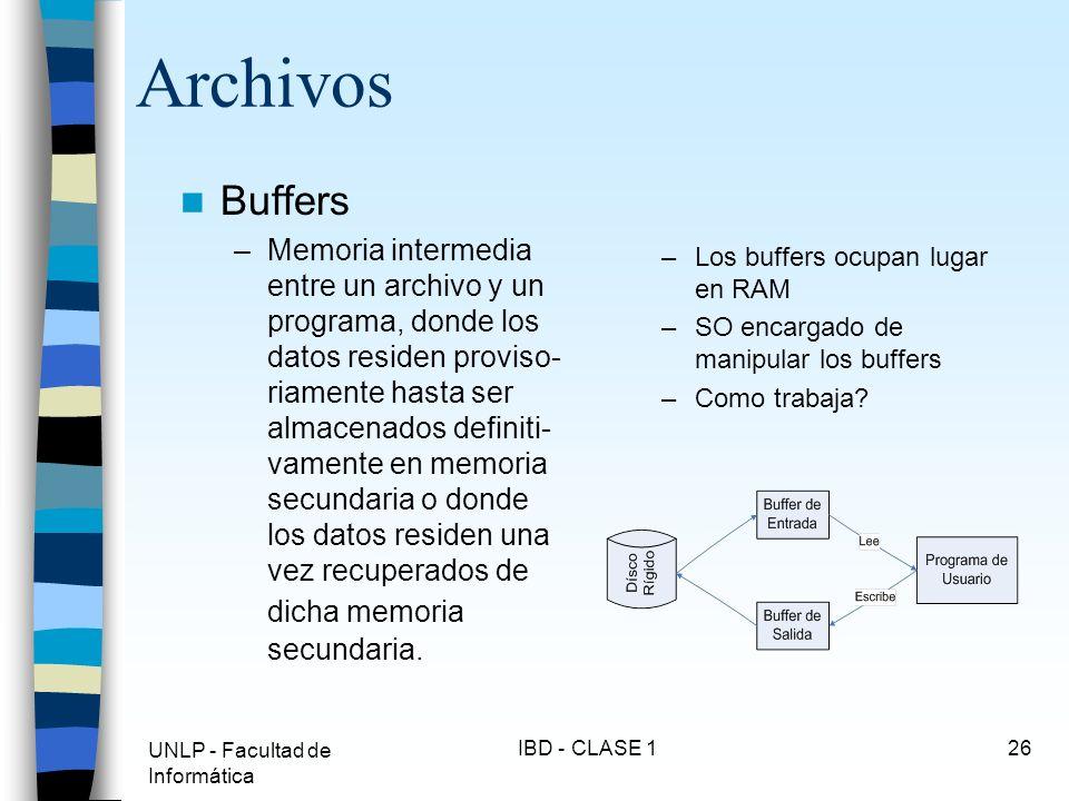 UNLP - Facultad de Informática IBD - CLASE 126 Archivos Buffers –Memoria intermedia entre un archivo y un programa, donde los datos residen proviso- r