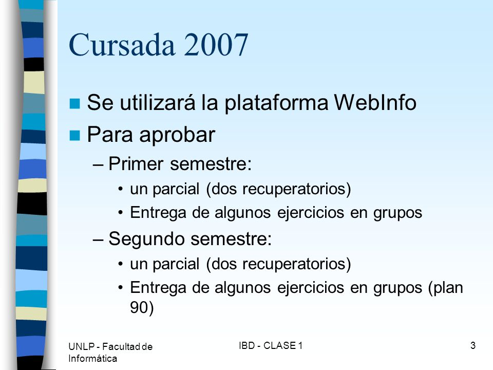 UNLP - Facultad de Informática IBD - CLASE 14 Cursada 2007 IBD Plan 2003 diferente de IBD Plan 90 –Distintas entregas –Distintos contenidos teóricos –Distintos parciales NO son intercambiables