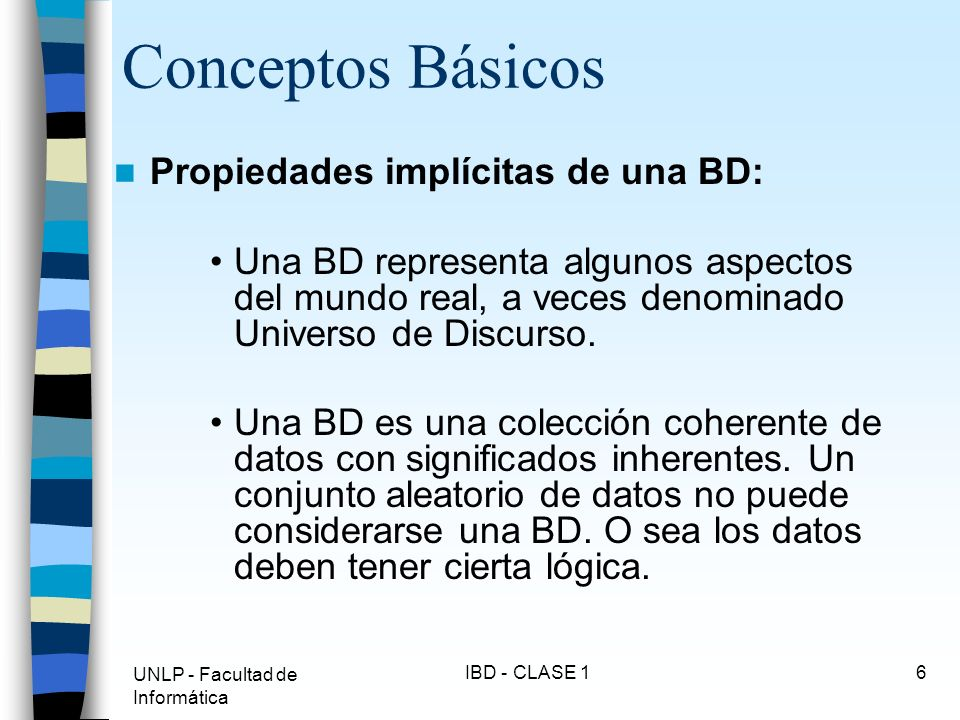 UNLP - Facultad de Informática IBD - CLASE 16 Conceptos Básicos Propiedades implícitas de una BD: Una BD representa algunos aspectos del mundo real, a
