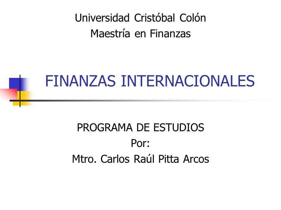 FINANZAS INTERNACIONALES PROGRAMA DE ESTUDIOS Por: Mtro. Carlos Raúl Pitta Arcos Universidad Cristóbal Colón Maestría en Finanzas