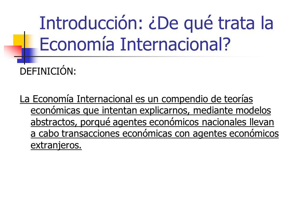 Introducción: ¿De qué trata la Economía Internacional? DEFINICIÓN: La Economía Internacional es un compendio de teorías económicas que intentan explic