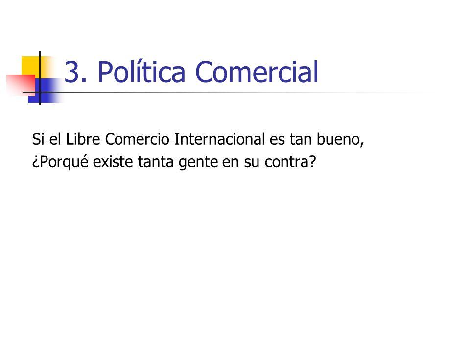 3. Política Comercial Si el Libre Comercio Internacional es tan bueno, ¿Porqué existe tanta gente en su contra?