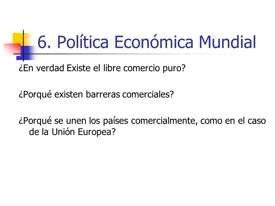 6. Política Económica Mundial ¿En verdad Existe el libre comercio puro? ¿Porqué existen barreras comerciales? ¿Porqué se unen los países comercialment
