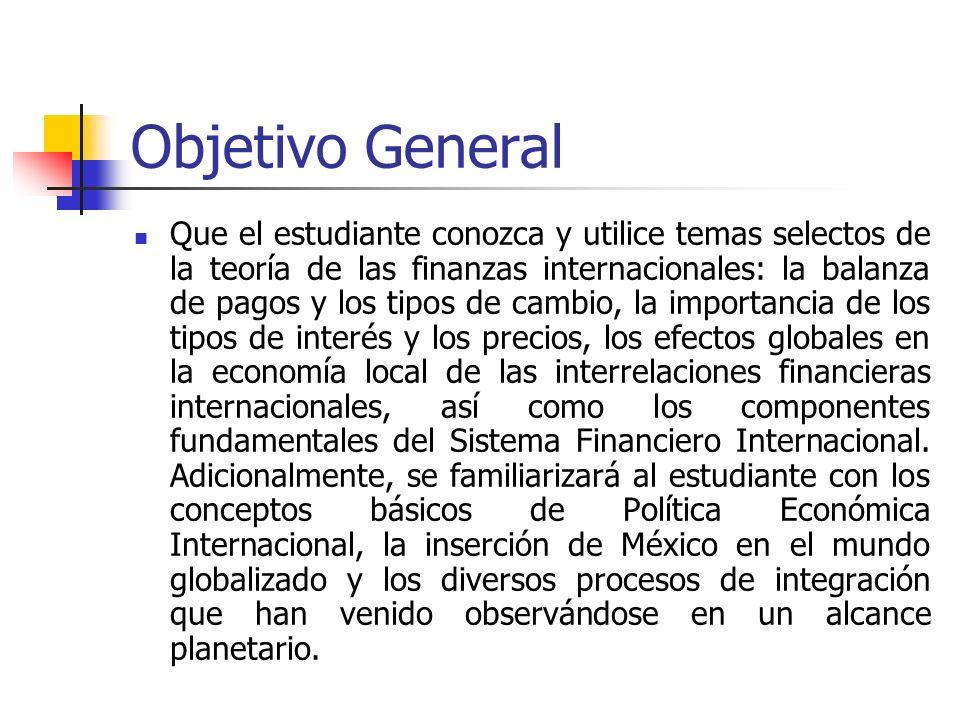 Objetivo General Que el estudiante conozca y utilice temas selectos de la teoría de las finanzas internacionales: la balanza de pagos y los tipos de c
