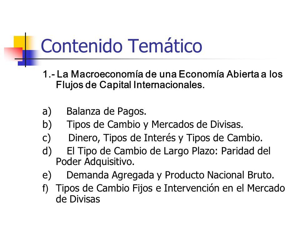 Contenido Temático 1.- La Macroeconomía de una Economía Abierta a los Flujos de Capital Internacionales. a) Balanza de Pagos. b) Tipos de Cambio y Mer
