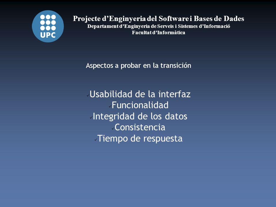 Projecte dEnginyeria del Software i Bases de Dades Departament dEnginyeria de Serveis i Sistemes dInformació Facultat dInformàtica Aspectos a probar en la transición Usabilidad de la interfaz Funcionalidad Integridad de los datos Consistencia Tiempo de respuesta