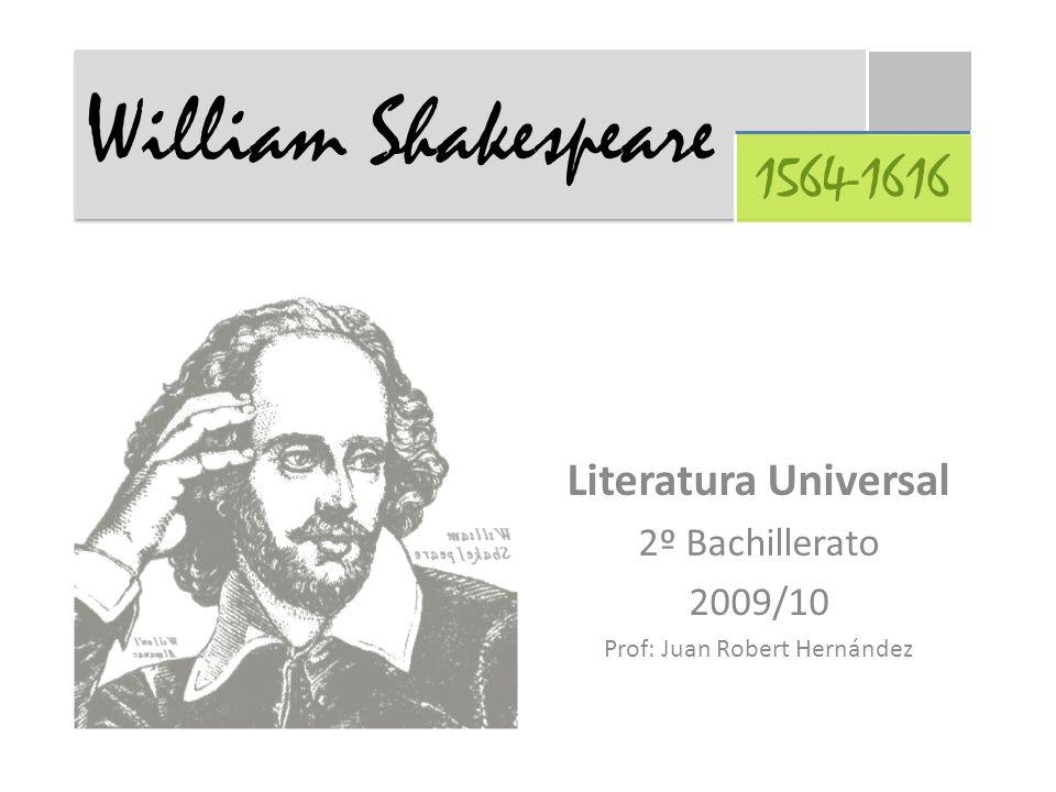 Literatura Universal 2º Bachillerato 2009/10 Prof: Juan Robert Hernández William Shakespeare 1564-1616