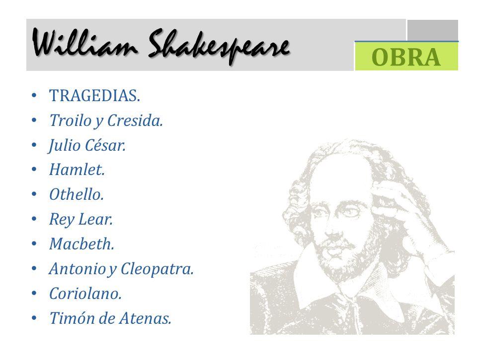 William Shakespeare TRAGEDIAS. Troilo y Cresida. Julio César. Hamlet. Othello. Rey Lear. Macbeth. Antonio y Cleopatra. Coriolano. Timón de Atenas. OBR