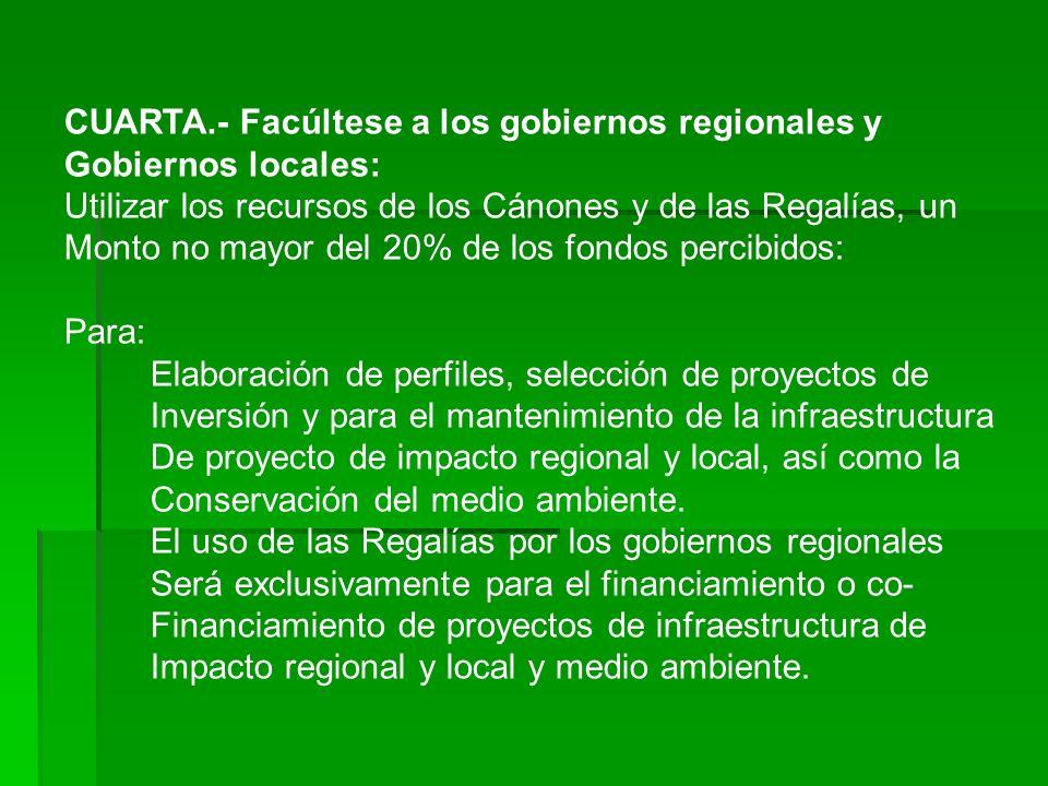 CUARTA.- Facúltese a los gobiernos regionales y Gobiernos locales: Utilizar los recursos de los Cánones y de las Regalías, un Monto no mayor del 20% d