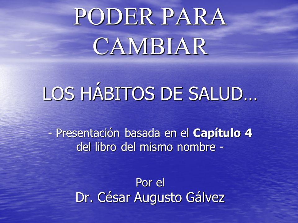 PODER PARA CAMBIAR LOS HÁBITOS DE SALUD… - Presentación basada en el Capítulo 4 del libro del mismo nombre - Por el Dr. César Augusto Gálvez PODER PAR
