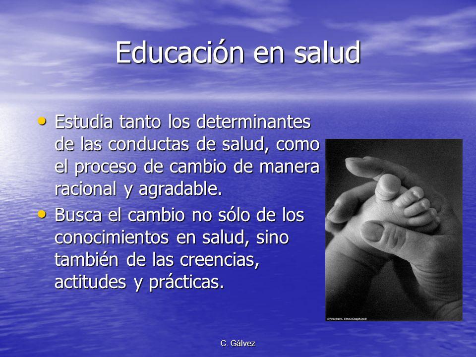 C. Gálvez Educación en salud Estudia tanto los determinantes de las conductas de salud, como el proceso de cambio de manera racional y agradable. Estu