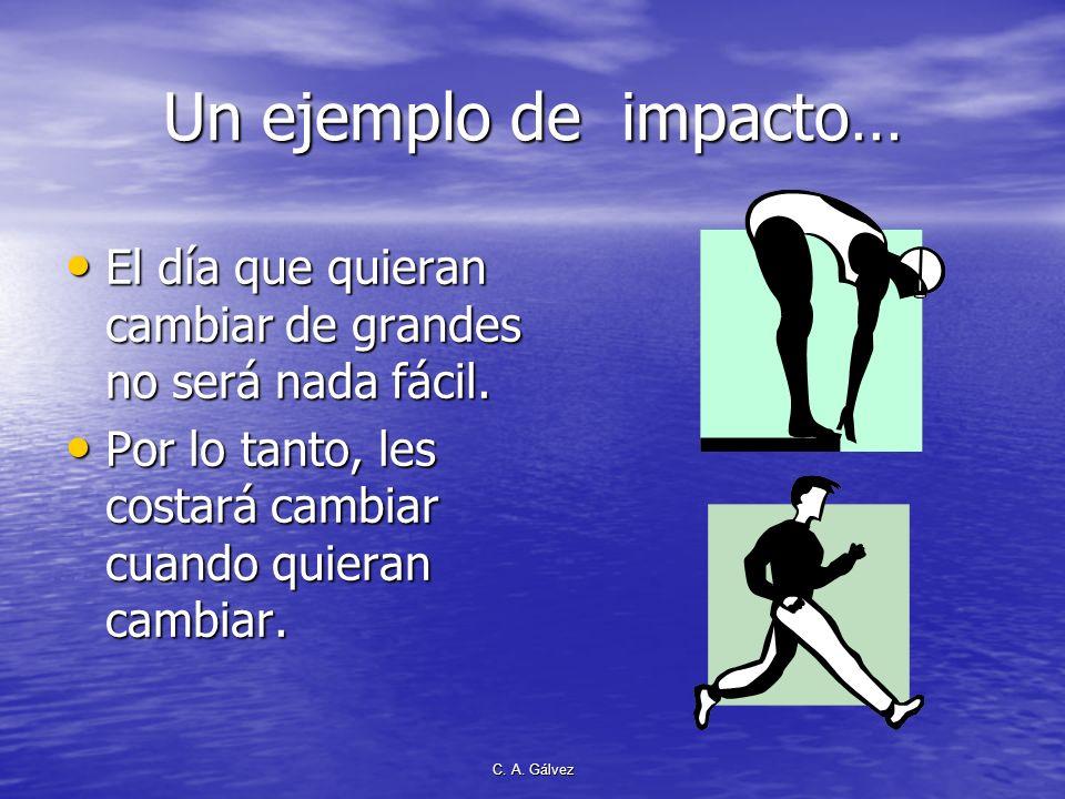 C. A. Gálvez Un ejemplo de impacto… El día que quieran cambiar de grandes no será nada fácil. El día que quieran cambiar de grandes no será nada fácil