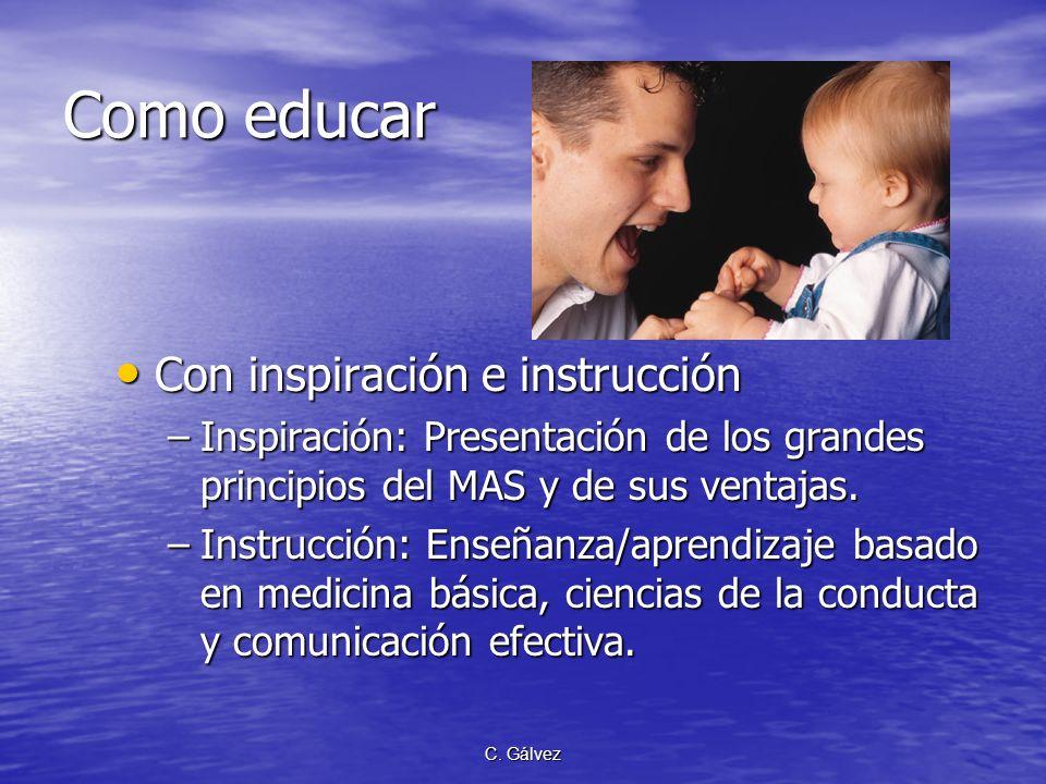 C. Gálvez Como educar Con inspiración e instrucción Con inspiración e instrucción –Inspiración: Presentación de los grandes principios del MAS y de su