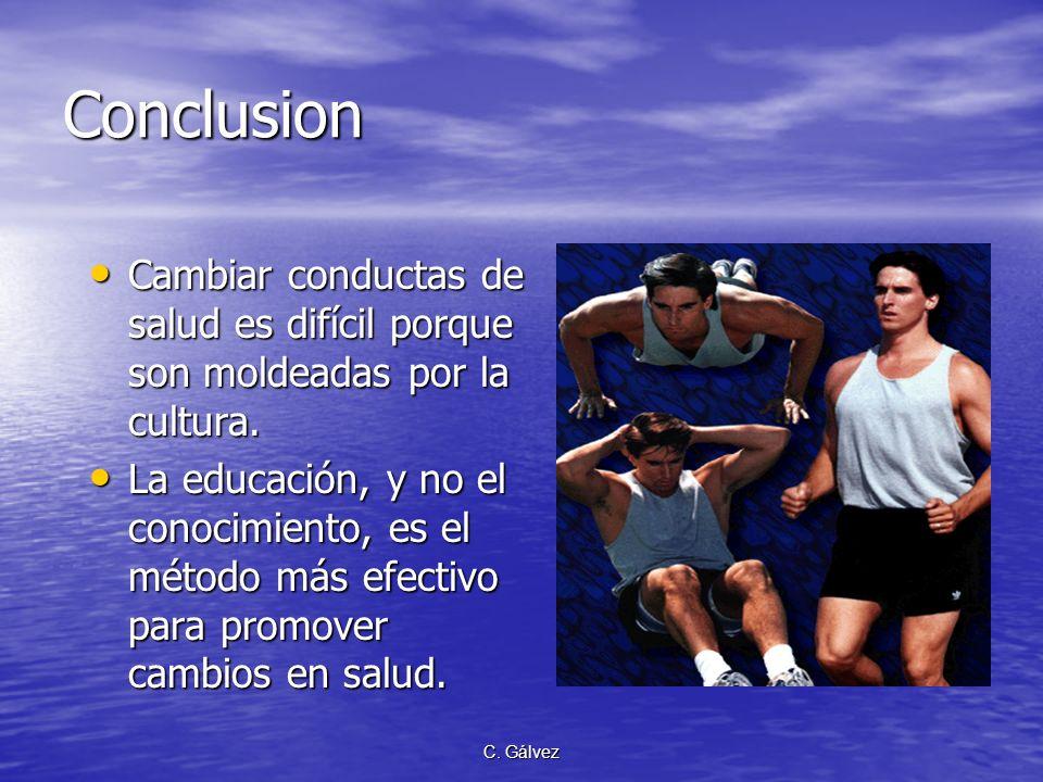 C. Gálvez Conclusion Cambiar conductas de salud es difícil porque son moldeadas por la cultura. Cambiar conductas de salud es difícil porque son molde