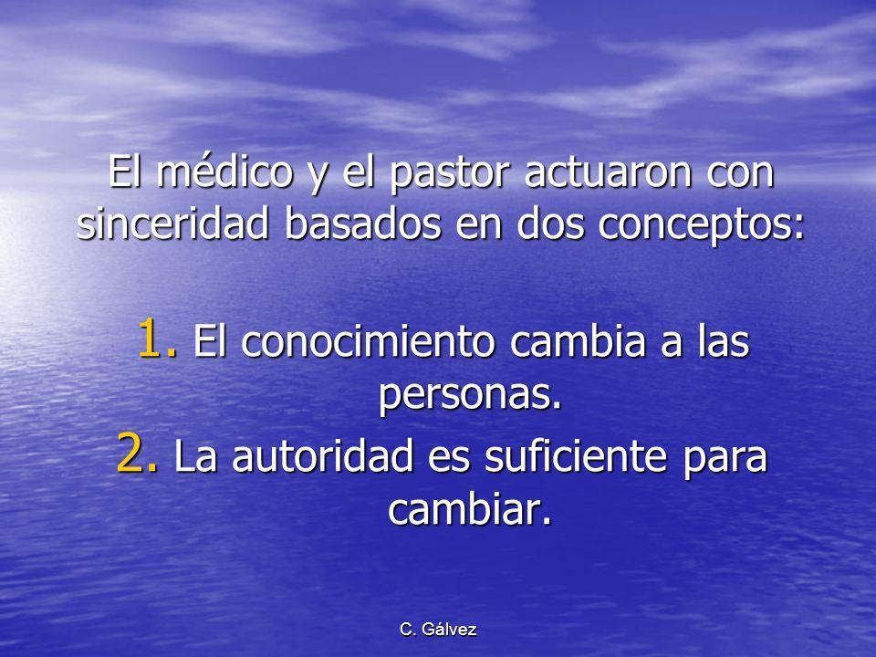 C. Gálvez El médico y el pastor actuaron con sinceridad basados en dos conceptos: 1. El conocimiento cambia a las personas. 2. La autoridad es suficie