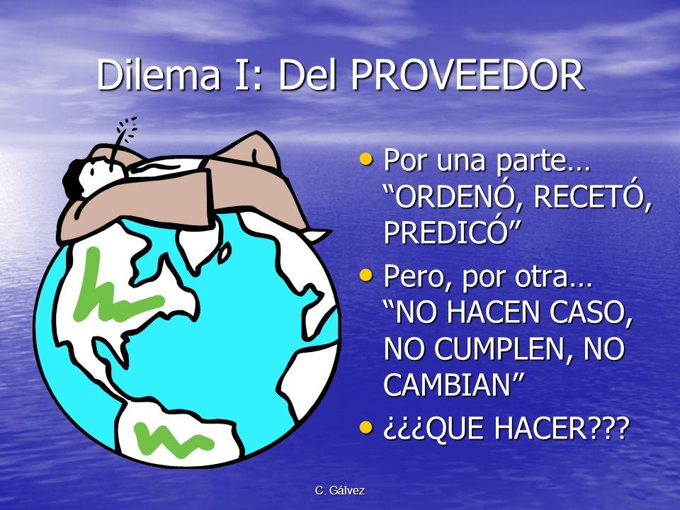 C. Gálvez Dilema I: Del PROVEEDOR Por una parte… ORDENÓ, RECETÓ, PREDICÓ Por una parte… ORDENÓ, RECETÓ, PREDICÓ Pero, por otra… NO HACEN CASO, NO CUMP
