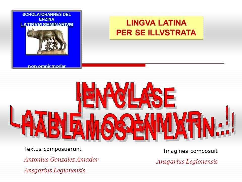 Imagines composuit Ansgarius Legionensis Textus composuerunt Antonius Gonzalez Amador Ansgarius Legionensis SCHOLA IOHANNES DEL ENZINA LATINVM SEMINAR