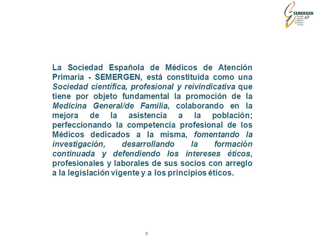 5 La Sociedad Española de Médicos de Atención Primaria - SEMERGEN, está constituida como una Sociedad científica, profesional y reivindicativa que tiene por objeto fundamental la promoción de la Medicina General/de Familia, colaborando en la mejora de la asistencia a la población; perfeccionando la competencia profesional de los Médicos dedicados a la misma, fomentando la investigación, desarrollando la formación continuada y defendiendo los intereses éticos, profesionales y laborales de sus socios con arreglo a la legislación vigente y a los principios éticos.