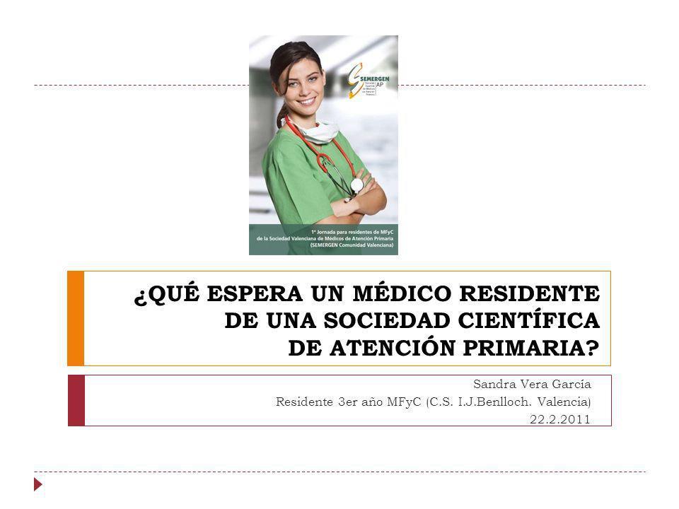 ¿QUÉ ESPERA UN MÉDICO RESIDENTE DE UNA SOCIEDAD CIENTÍFICA DE ATENCIÓN PRIMARIA? Sandra Vera García Residente 3er año MFyC (C.S. I.J.Benlloch. Valenci