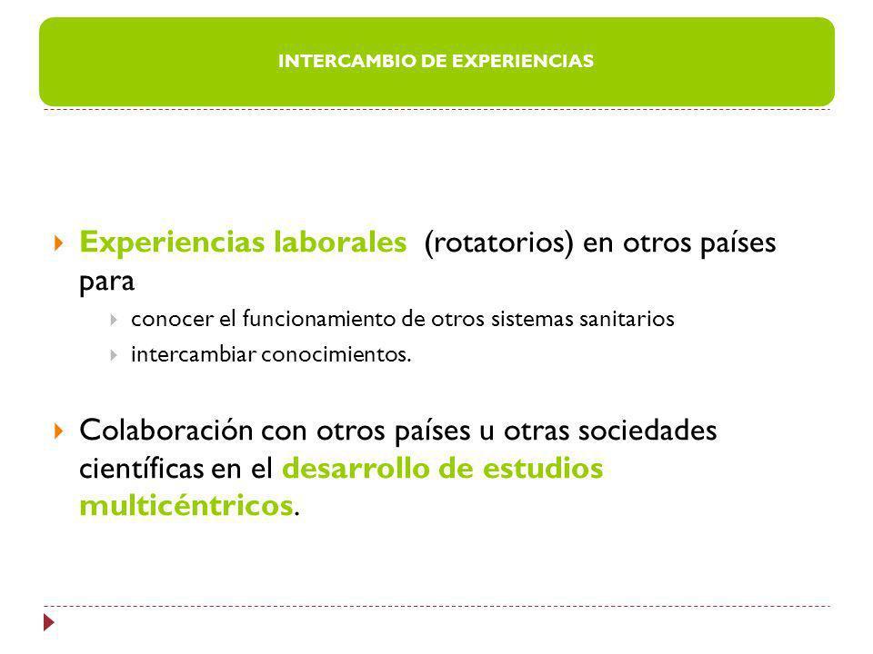 Experiencias laborales (rotatorios) en otros países para conocer el funcionamiento de otros sistemas sanitarios intercambiar conocimientos. Colaboraci