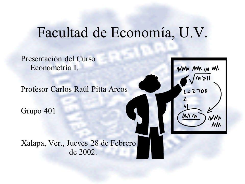 Facultad de Economía, U.V. Presentación del Curso Econometría I. Profesor Carlos Raúl Pitta Arcos Grupo 401 Xalapa, Ver., Jueves 28 de Febrero de 2002