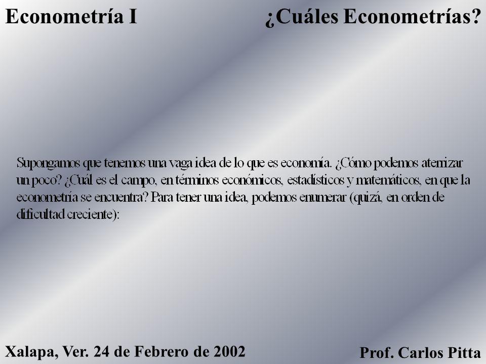 ¿Cuáles Econometrías?Econometría I Xalapa, Ver. 24 de Febrero de 2002 Prof. Carlos Pitta