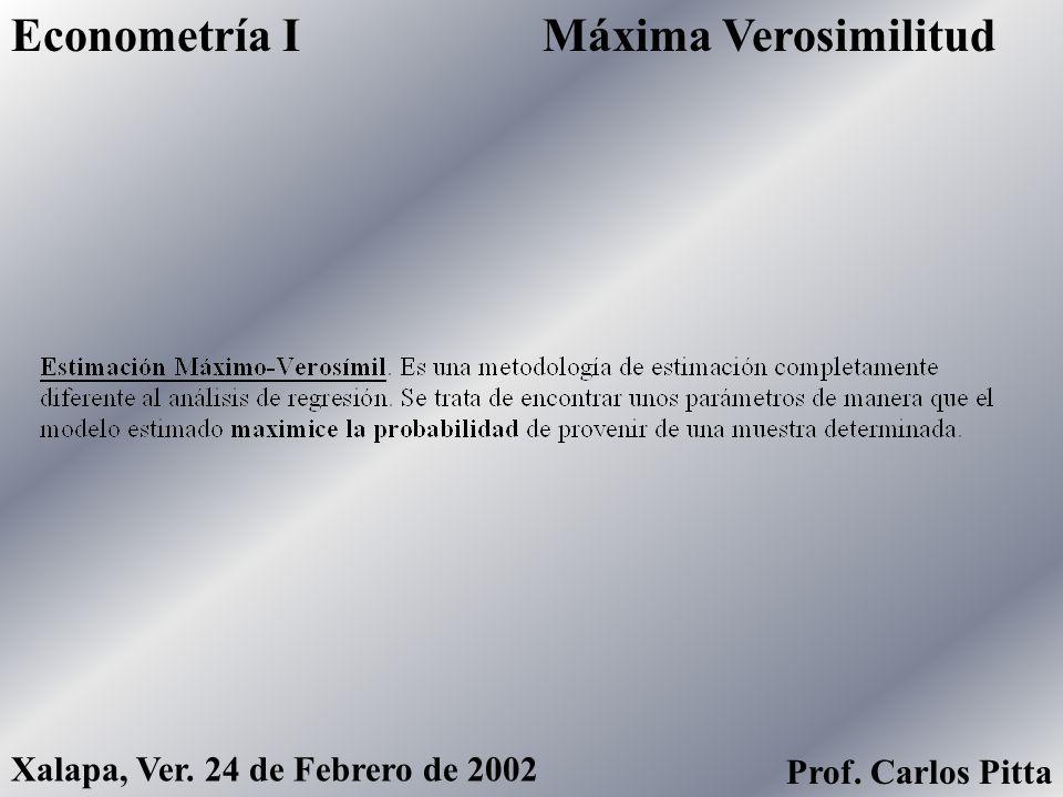 Máxima VerosimilitudEconometría I Xalapa, Ver. 24 de Febrero de 2002 Prof. Carlos Pitta