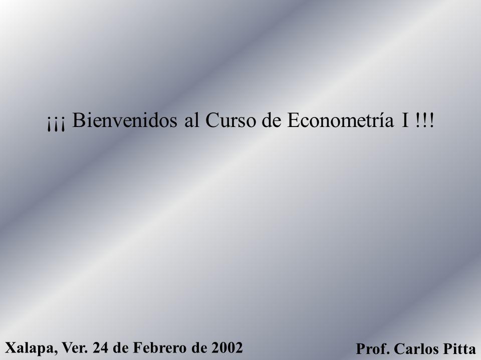 ¡¡¡ Bienvenidos al Curso de Econometría I !!! Xalapa, Ver. 24 de Febrero de 2002 Prof. Carlos Pitta