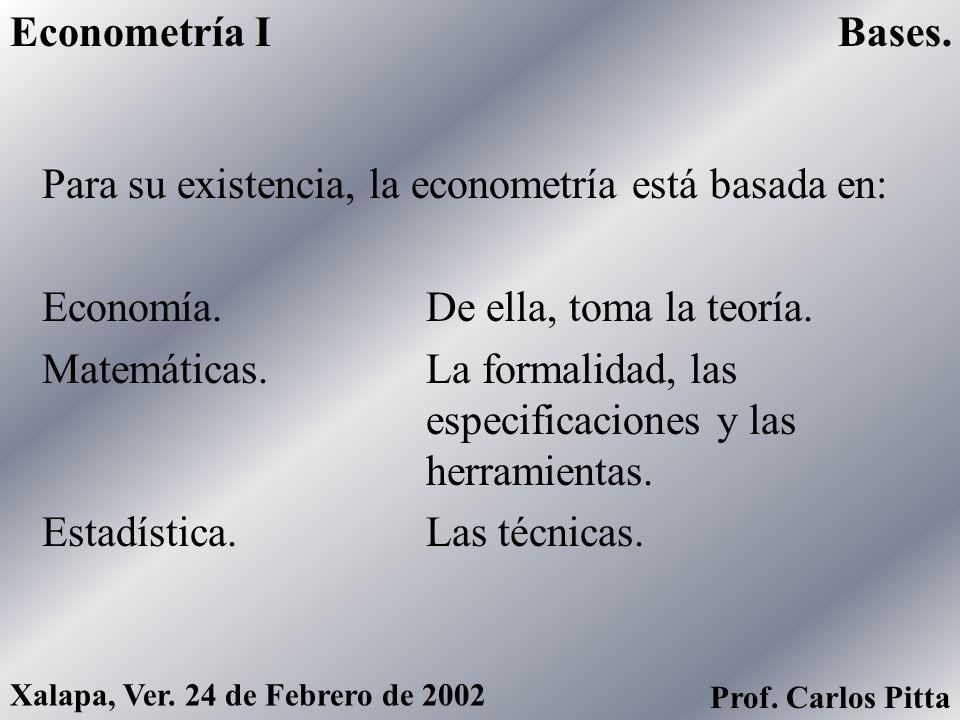Para su existencia, la econometría está basada en: Economía. De ella, toma la teoría. Matemáticas. La formalidad, las especificaciones y las herramien