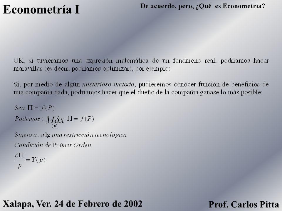 De acuerdo, pero, ¿Qué es Econometría? Econometría I Xalapa, Ver. 24 de Febrero de 2002 Prof. Carlos Pitta
