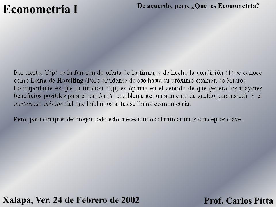 Econometría I Xalapa, Ver. 24 de Febrero de 2002 Prof. Carlos Pitta De acuerdo, pero, ¿Qué es Econometría?