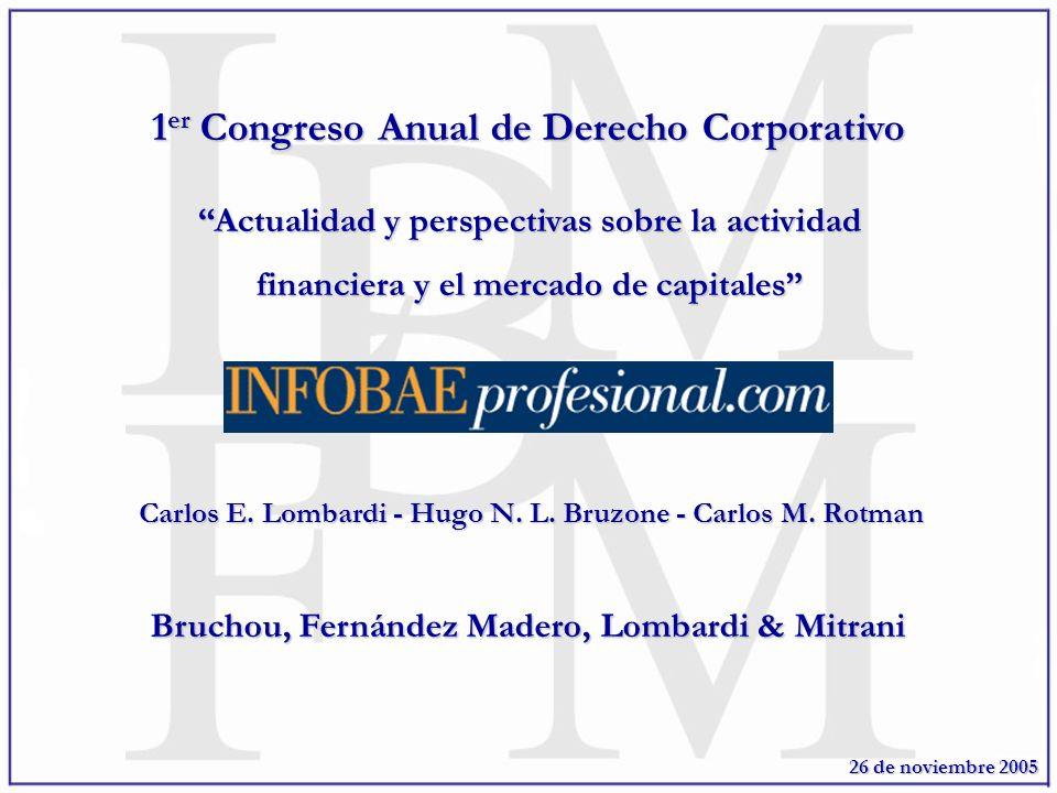 1 er Congreso Anual de Derecho Corporativo Actualidad y perspectivas sobre la actividad financiera y el mercado de capitales Bruchou, Fernández Madero, Lombardi & Mitrani 26 de noviembre 2005 Carlos E.