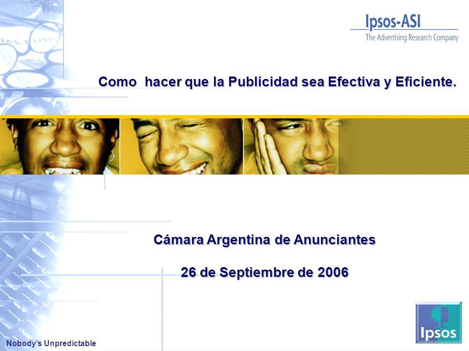 Nobodys Unpredictable Cámara Argentina de Anunciantes 26 de Septiembre de 2006 Como hacer que la Publicidad sea Efectiva y Eficiente.