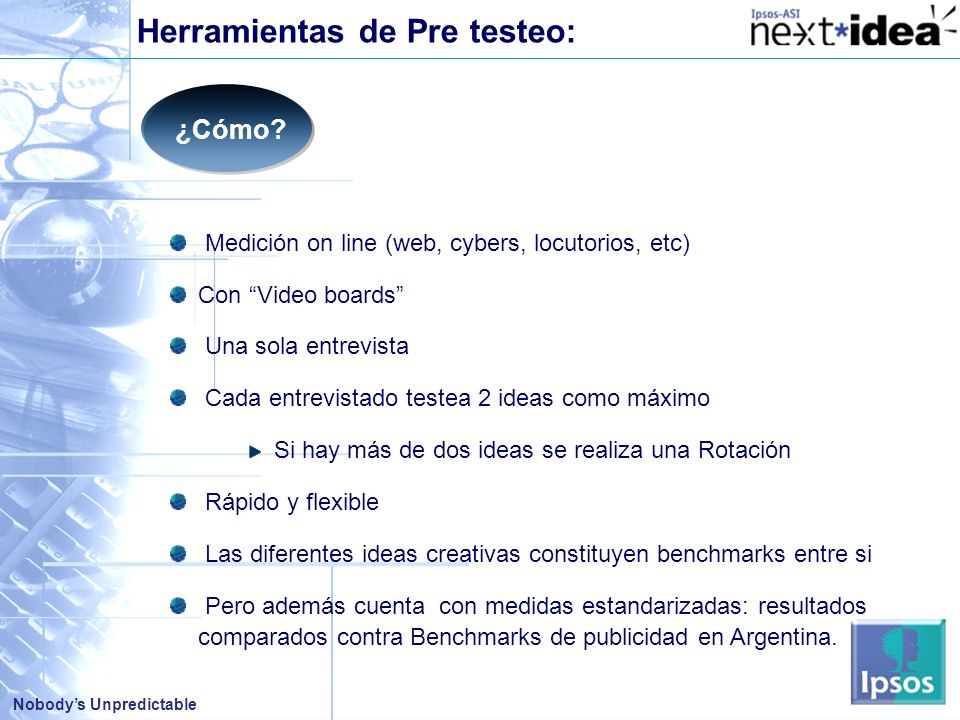 Nobodys Unpredictable Medición on line (web, cybers, locutorios, etc) Con Video boards Una sola entrevista Cada entrevistado testea 2 ideas como máxim