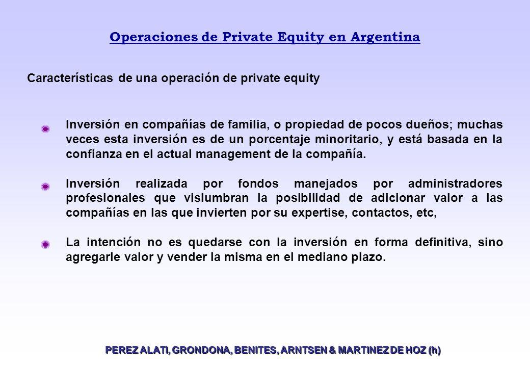 Operaciones de Private Equity en Argentina PEREZ ALATI, GRONDONA, BENITES, ARNTSEN & MARTINEZ DE HOZ (h) Características de una operación de private equity Inversión en compañías de familia, o propiedad de pocos dueños; muchas veces esta inversión es de un porcentaje minoritario, y está basada en la confianza en el actual management de la compañía.